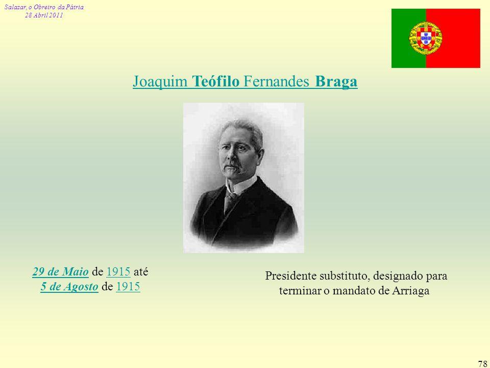 Salazar, o Obreiro da Pátria 28 Abril 2011 78 Joaquim Teófilo Fernandes Braga 29 de Maio29 de Maio de 1915 até 5 de Agosto de 19151915 5 de Agosto1915