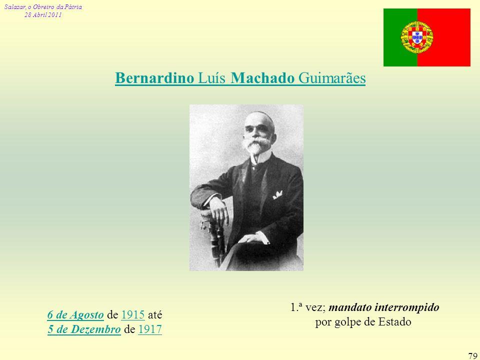 Salazar, o Obreiro da Pátria 28 Abril 2011 79 Bernardino Luís Machado Guimarães 6 de Agosto6 de Agosto de 1915 até 5 de Dezembro de 19171915 5 de Deze
