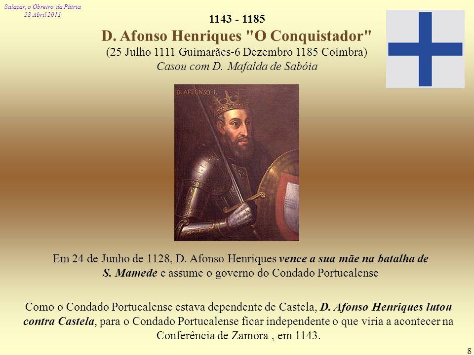 Salazar, o Obreiro da Pátria 28 Abril 2011 8 1143 - 1185 D. Afonso Henriques