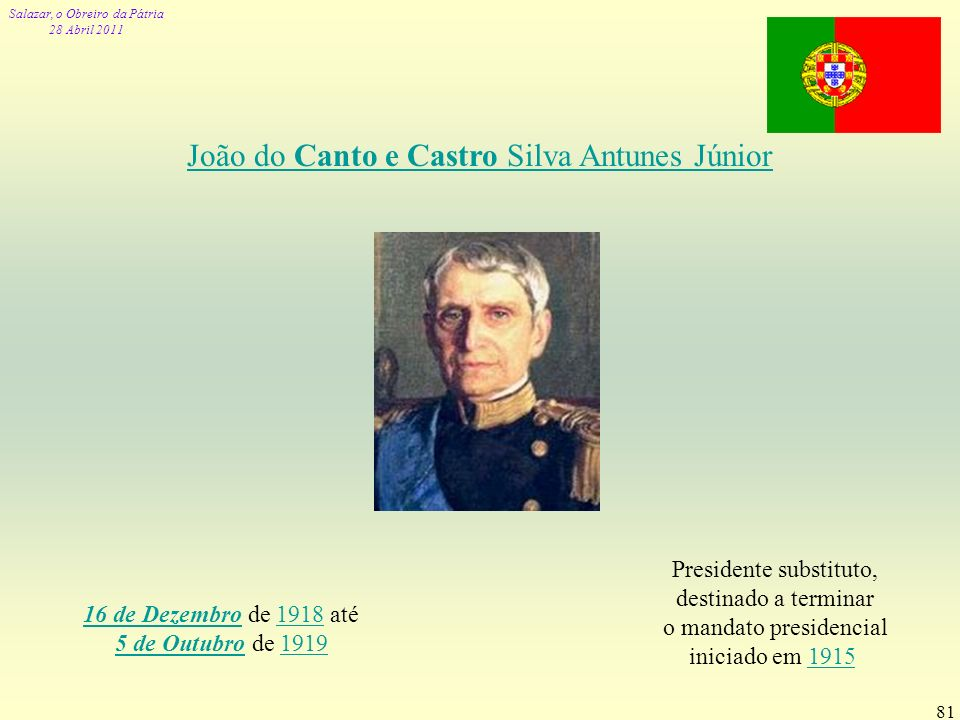 Salazar, o Obreiro da Pátria 28 Abril 2011 81 João do Canto e Castro Silva Antunes Júnior 16 de Dezembro16 de Dezembro de 1918 até 5 de Outubro de 191
