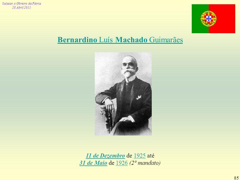 Salazar, o Obreiro da Pátria 28 Abril 2011 85 Bernardino Luís Machado Guimarães 11 de Dezembro11 de Dezembro de 1925 até 31 de Maio de 1926 (2º mandat
