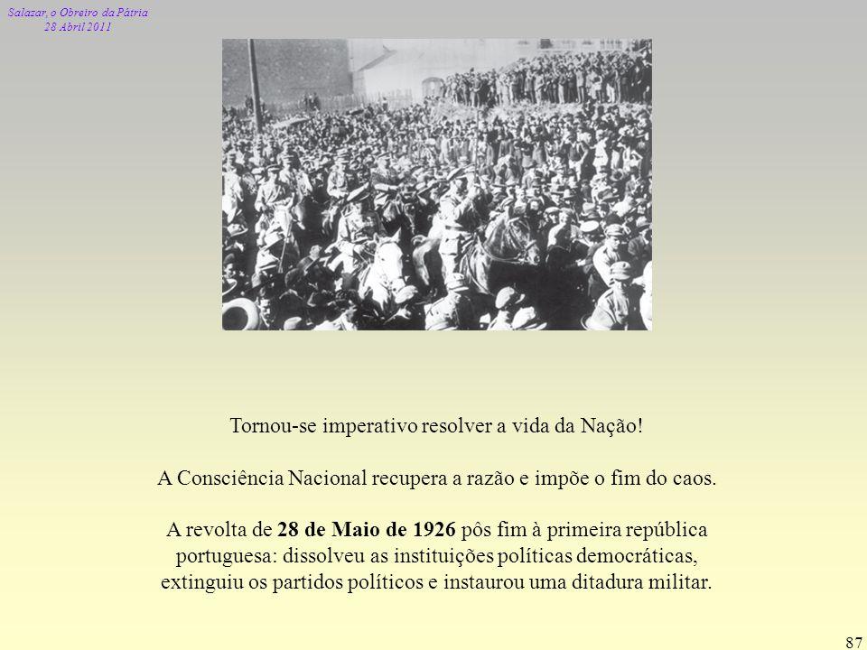 Salazar, o Obreiro da Pátria 28 Abril 2011 87 Tornou-se imperativo resolver a vida da Nação! A Consciência Nacional recupera a razão e impõe o fim do