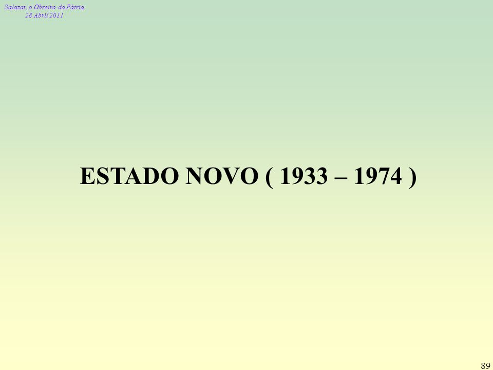 Salazar, o Obreiro da Pátria 28 Abril 2011 89 ESTADO NOVO ( 1933 – 1974 )