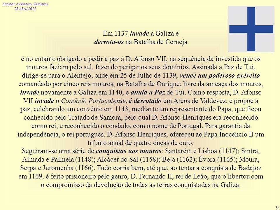 Salazar, o Obreiro da Pátria 28 Abril 2011 9 Em 1137 invade a Galiza e derrota-os na Batalha de Cerneja é no entanto obrigado a pedir a paz a D. Afons