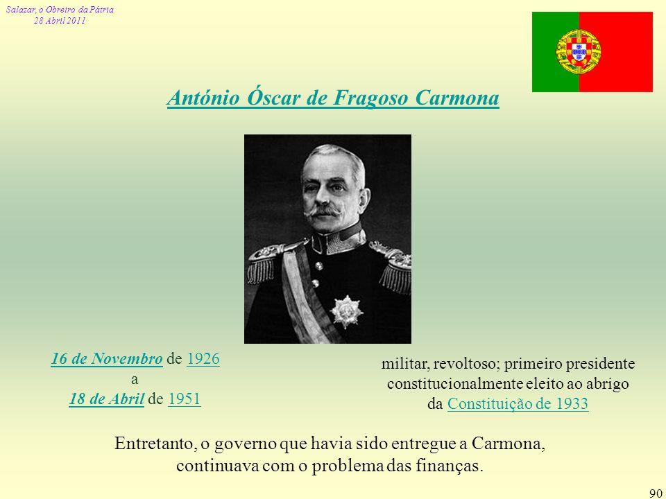 Salazar, o Obreiro da Pátria 28 Abril 2011 90 António Óscar de Fragoso Carmona 16 de Novembro16 de Novembro de 19261926 a 18 de Abril de 1951 18 de Ab