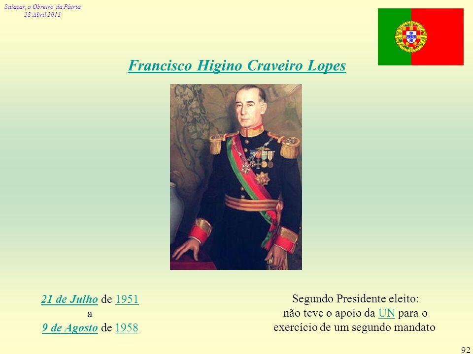 Salazar, o Obreiro da Pátria 28 Abril 2011 92 Francisco Higino Craveiro Lopes 21 de Julho21 de Julho de 19511951 a 9 de Agosto de 1958 9 de Agosto1958