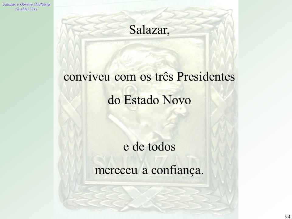 Salazar, o Obreiro da Pátria 28 Abril 2011 94 Salazar, conviveu com os três Presidentes do Estado Novo e de todos mereceu a confiança.
