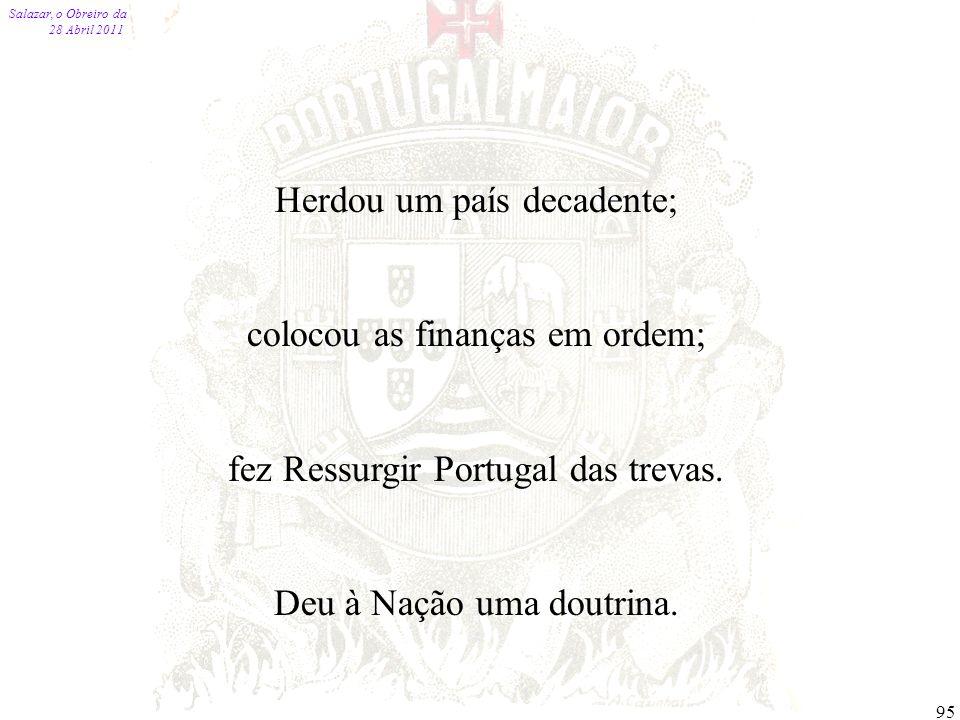 Salazar, o Obreiro da Pátria 28 Abril 2011 95 Herdou um país decadente; colocou as finanças em ordem; fez Ressurgir Portugal das trevas. Deu à Nação u