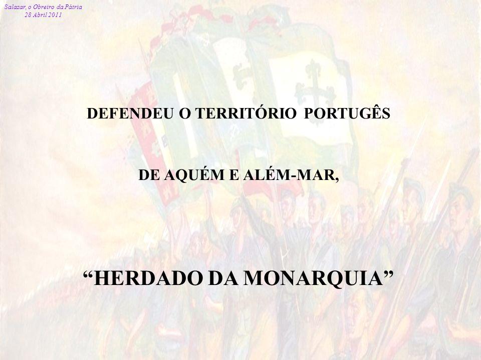 Salazar, o Obreiro da Pátria 28 Abril 2011 96 DEFENDEU O TERRITÓRIO PORTUGÊS DE AQUÉM E ALÉM-MAR, HERDADO DA MONARQUIA Salazar, o Obreiro da Pátria 28