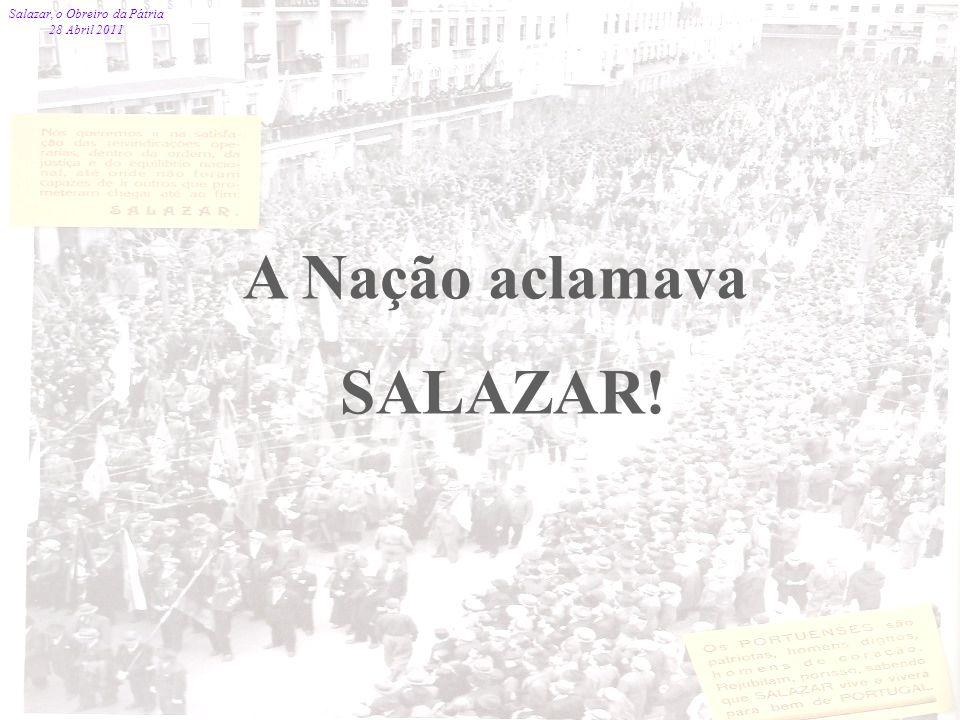 Salazar, o Obreiro da Pátria 28 Abril 2011 97 A Nação aclamava SALAZAR! Salazar, o Obreiro da Pátria 28 Abril 2011