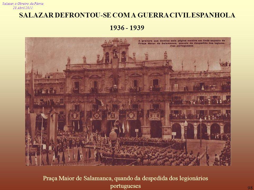 Salazar, o Obreiro da Pátria 28 Abril 2011 98 SALAZAR DEFRONTOU-SE COM A GUERRA CIVIL ESPANHOLA 1936 - 1939 Praça Maior de Salamanca, quando da desped