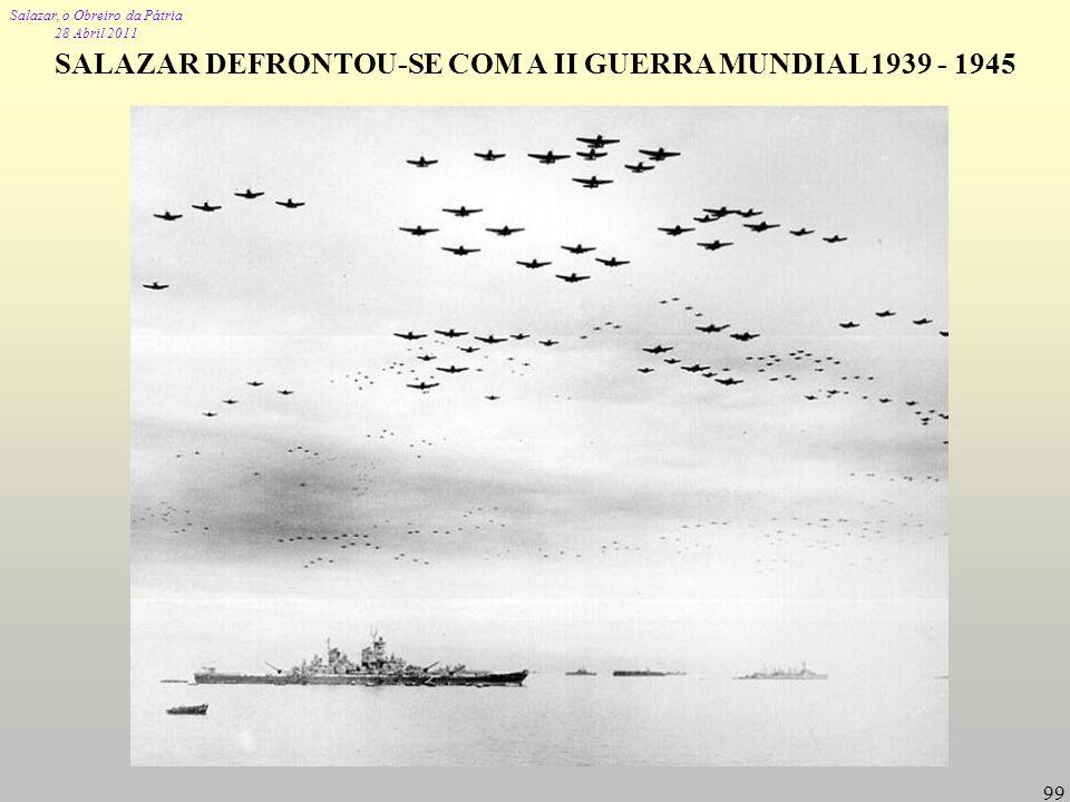 Salazar, o Obreiro da Pátria 28 Abril 2011 99 SALAZAR DEFRONTOU-SE COM A II GUERRA MUNDIAL 1939 - 1945