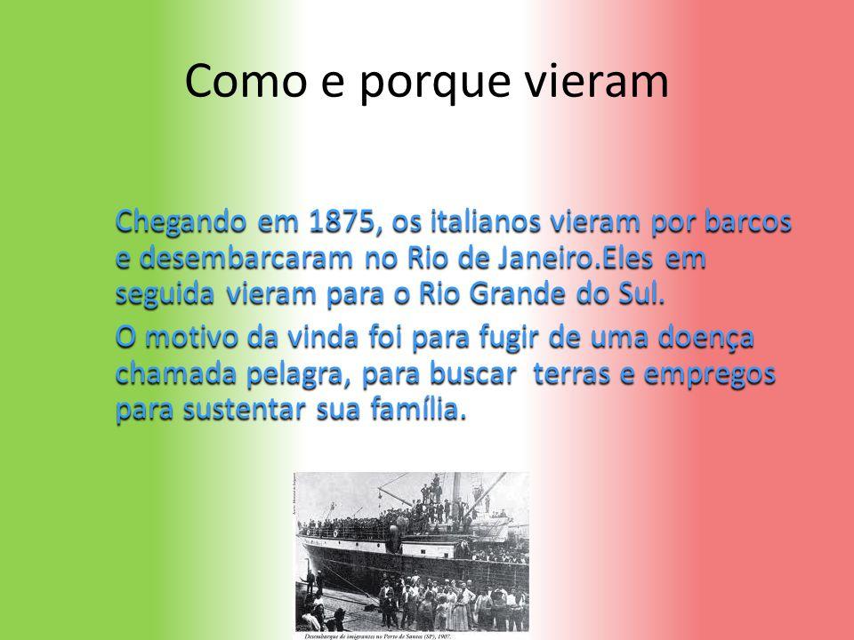 Como e porque vieram Chegando em 1875, os italianos vieram por barcos e desembarcaram no Rio de Janeiro.Eles em seguida vieram para o Rio Grande do Sul.