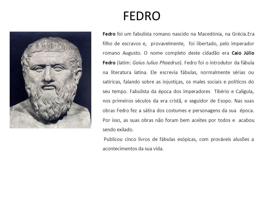 FEDRO Fedro foi um fabulista romano nascido na Macedónia, na Grécia.Era filho de escravos e, provavelmente, foi libertado, pelo imperador romano Augusto.