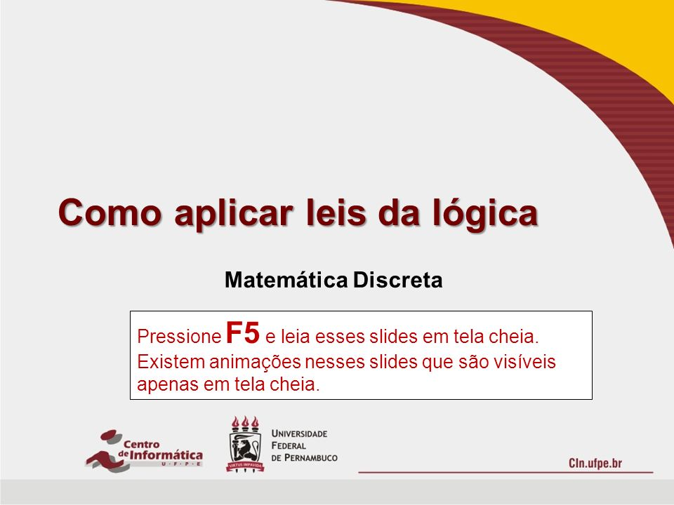 Como aplicar leis da lógica Matemática Discreta Pressione F5 e leia esses slides em tela cheia. Existem animações nesses slides que são visíveis apena