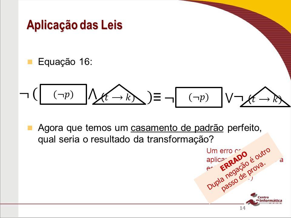 Equação 16: Agora que temos um casamento de padrão perfeito, qual seria o resultado da transformação? Aplicação das Leis 14 ERRADO Dupla negação é out
