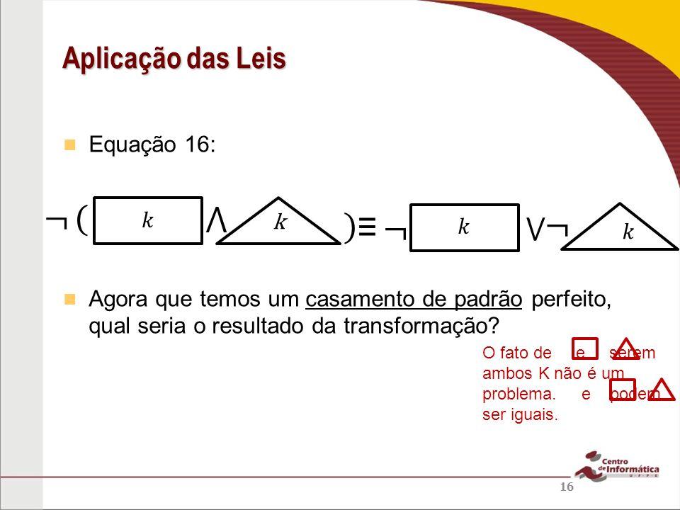 Equação 16: Agora que temos um casamento de padrão perfeito, qual seria o resultado da transformação? Aplicação das Leis 16 k O fato de e serem ambos