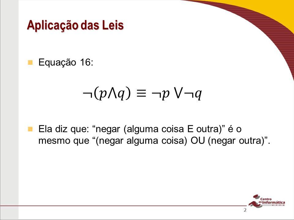 Equação 16: Ela diz que: negar (alguma coisa E outra) é o mesmo que (negar alguma coisa) OU (negar outra). Aplicação das Leis 2