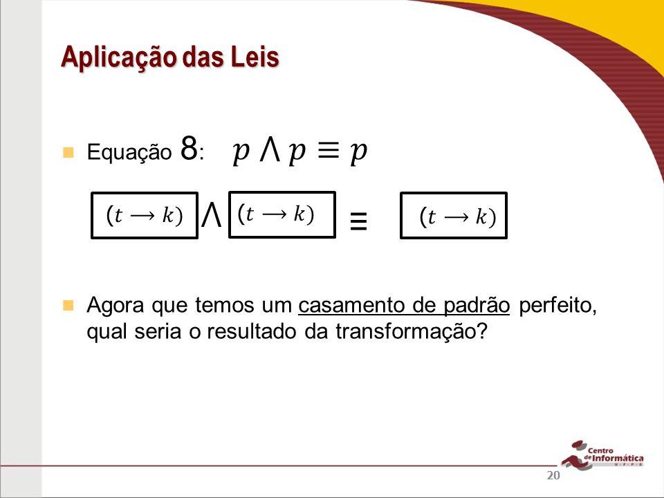 Equação 8 : Agora que temos um casamento de padrão perfeito, qual seria o resultado da transformação? Aplicação das Leis 20