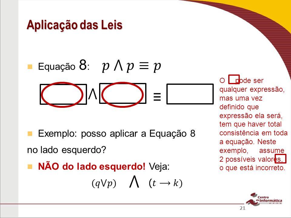 Equação 8 : Exemplo: posso aplicar a Equação 8 no lado esquerdo? NÃO do lado esquerdo! Veja: Aplicação das Leis 21 O pode ser qualquer expressão, mas