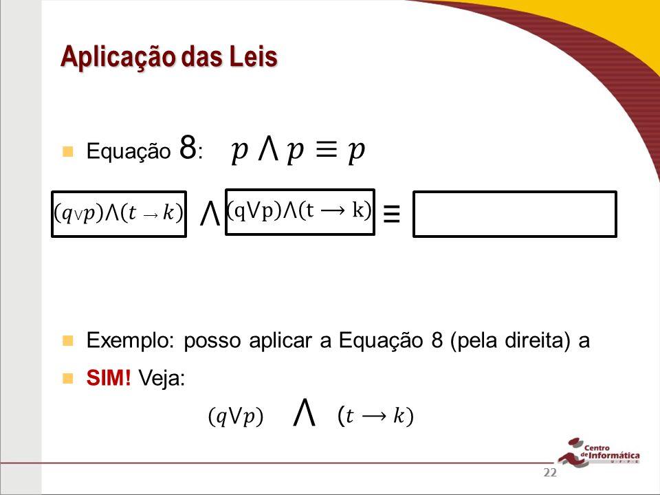 Equação 8 : Exemplo: posso aplicar a Equação 8 (pela direita) a SIM! Veja: Aplicação das Leis 22