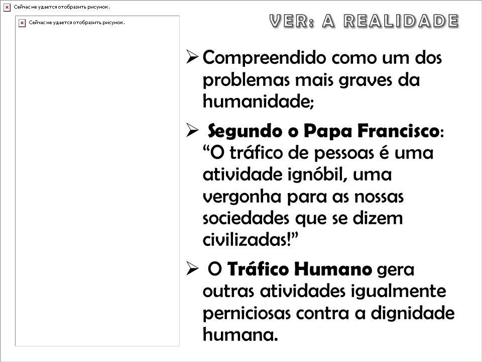 Compreendido como um dos problemas mais graves da humanidade; Segundo o Papa Francisco : O tráfico de pessoas é uma atividade ignóbil, uma vergonha pa