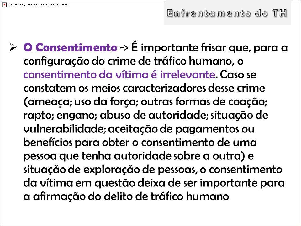 O Consentimento -> É importante frisar que, para a configuração do crime de tráfico humano, o consentimento da vítima é irrelevante. Caso se constatem