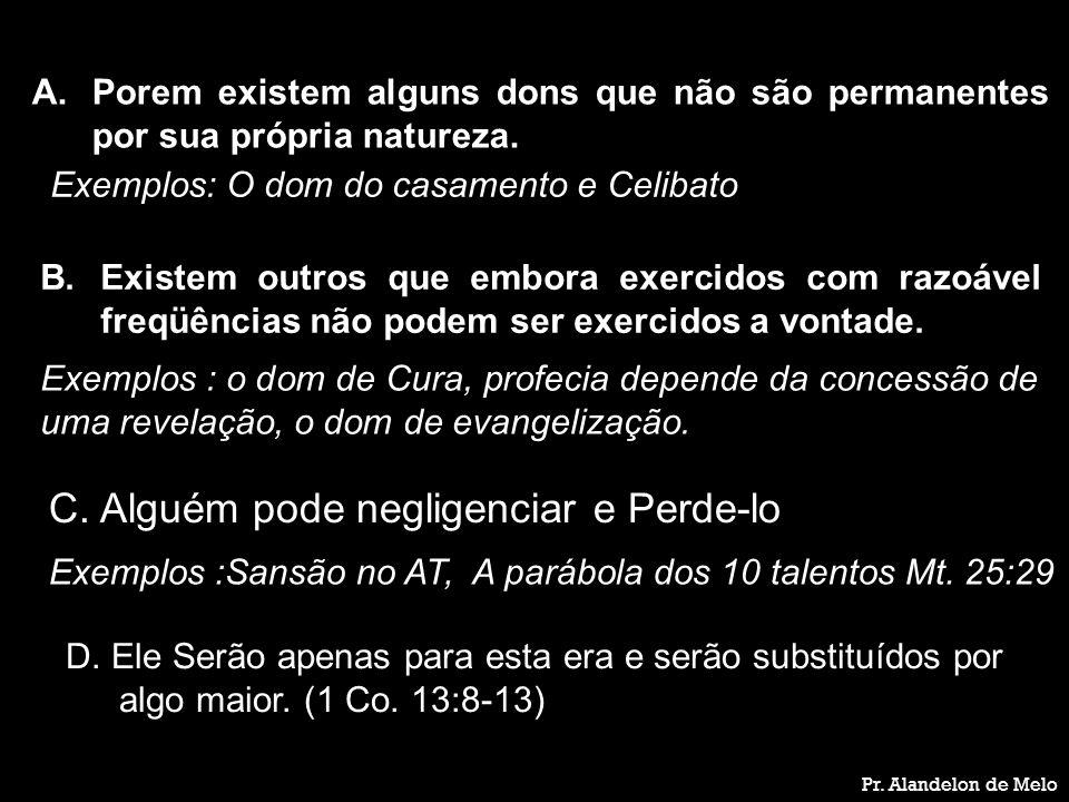 Pr. Alandelon de Melo A.Porem existem alguns dons que não são permanentes por sua própria natureza. Exemplos: O dom do casamento e Celibato B.Existem
