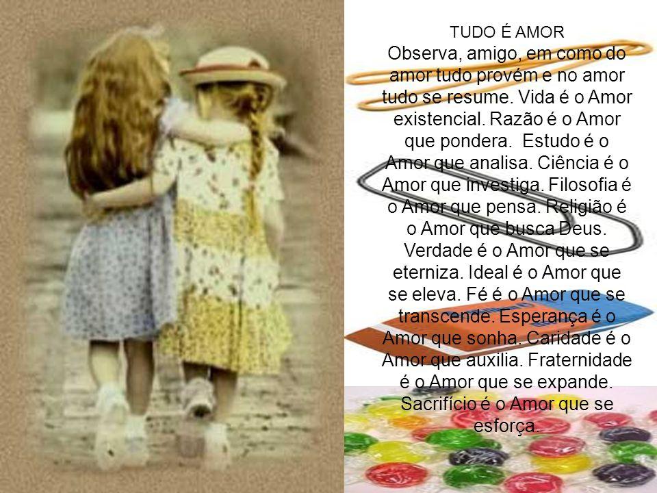 TUDO É AMOR Observa, amigo, em como do amor tudo provém e no amor tudo se resume. Vida é o Amor existencial. Razão é o Amor que pondera. Estudo é o Am