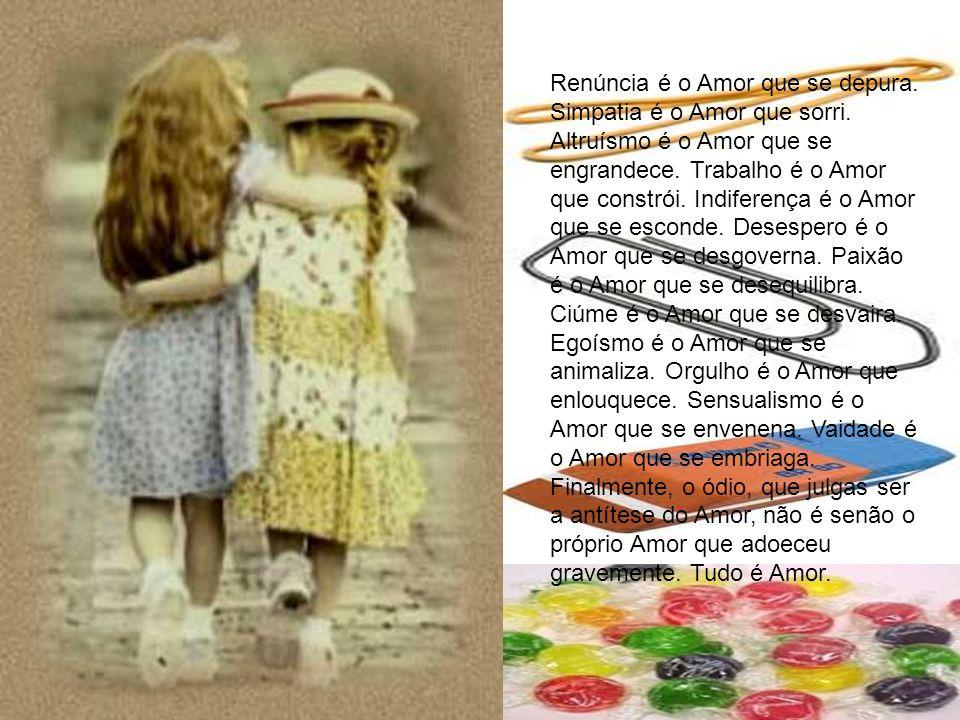 Renúncia é o Amor que se depura. Simpatia é o Amor que sorri. Altruísmo é o Amor que se engrandece. Trabalho é o Amor que constrói. Indiferença é o Am