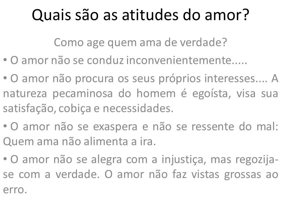 Quais são as atitudes do amor? Como age quem ama de verdade? O amor não se conduz inconvenientemente..... O amor não procura os seus próprios interess