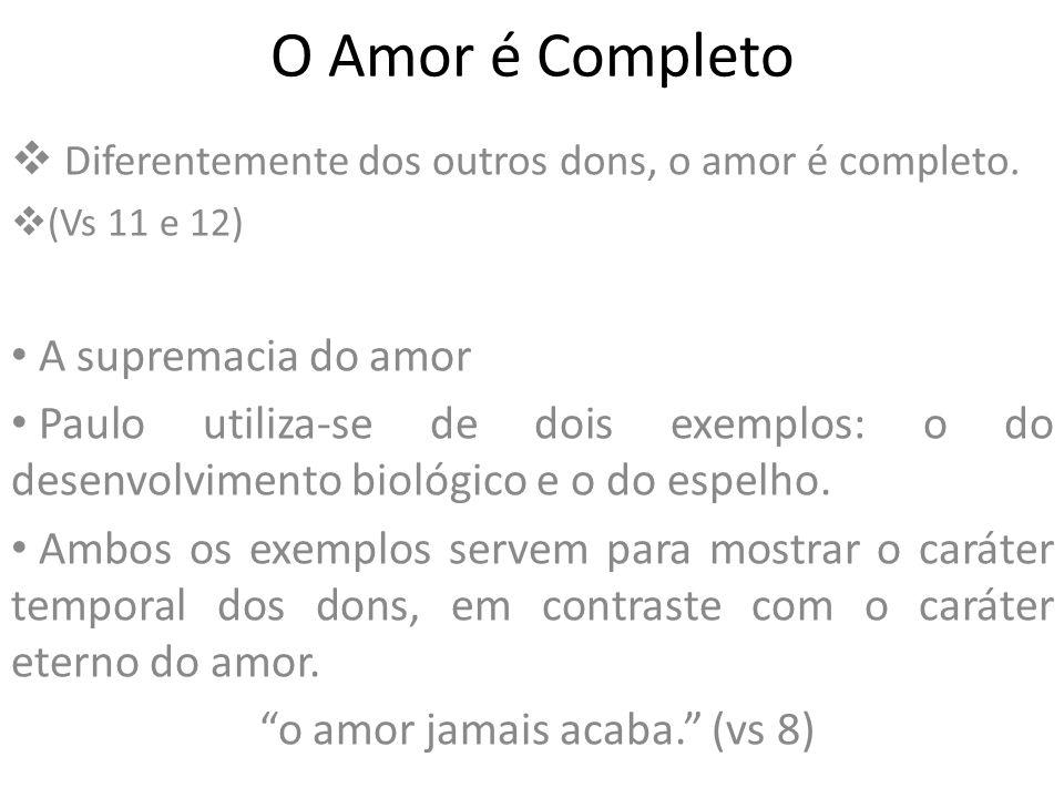 O Amor é Completo Diferentemente dos outros dons, o amor é completo. (Vs 11 e 12) A supremacia do amor Paulo utiliza-se de dois exemplos: o do desenvo