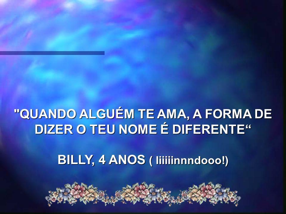 QUANDO ALGUÉM TE AMA, A FORMA DE DIZER O TEU NOME É DIFERENTE BILLY, 4 ANOS ( liiiiinnndooo!)