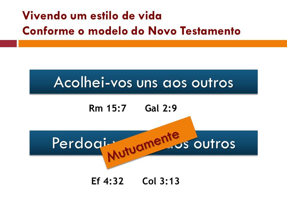 Vivendo um estilo de vida Conforme o modelo do Novo Testamento Acolhei-vos uns aos outros Rm 15:7Gal 2:9 Perdoai-vos uns aos outros Ef 4:32Col 3:13 Mu