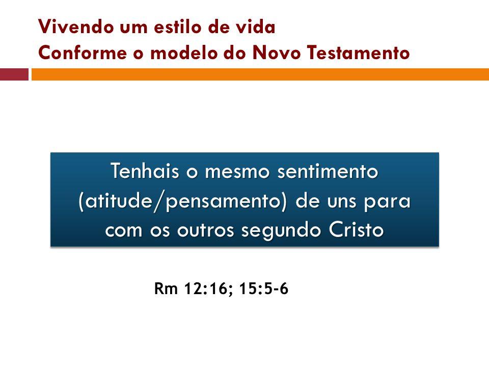 Vivendo um estilo de vida Conforme o modelo do Novo Testamento Tenhais o mesmo sentimento (atitude/pensamento) de uns para com os outros segundo Crist