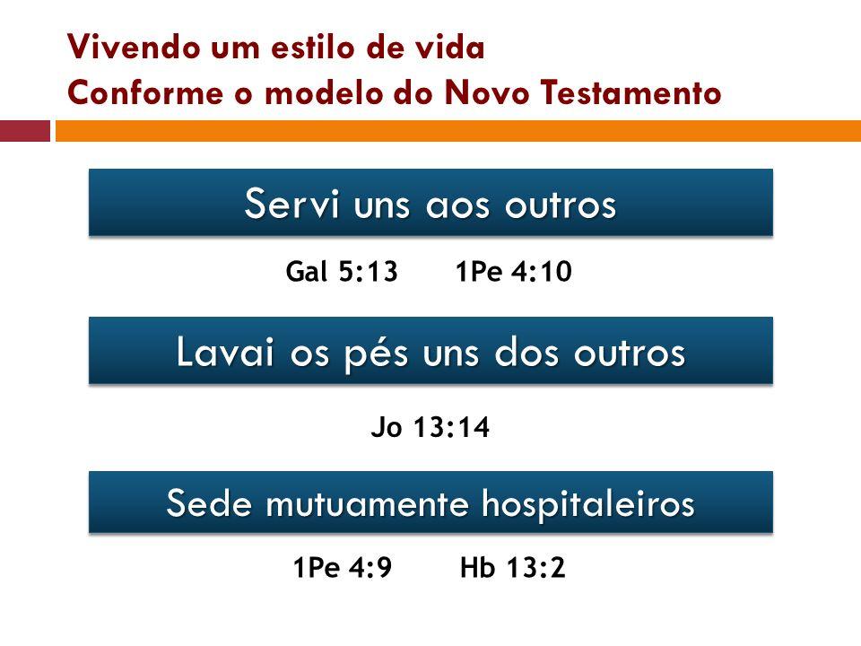 Vivendo um estilo de vida Conforme o modelo do Novo Testamento Servi uns aos outros Gal 5:131Pe 4:10 Lavai os pés uns dos outros Jo 13:14 Sede mutuame