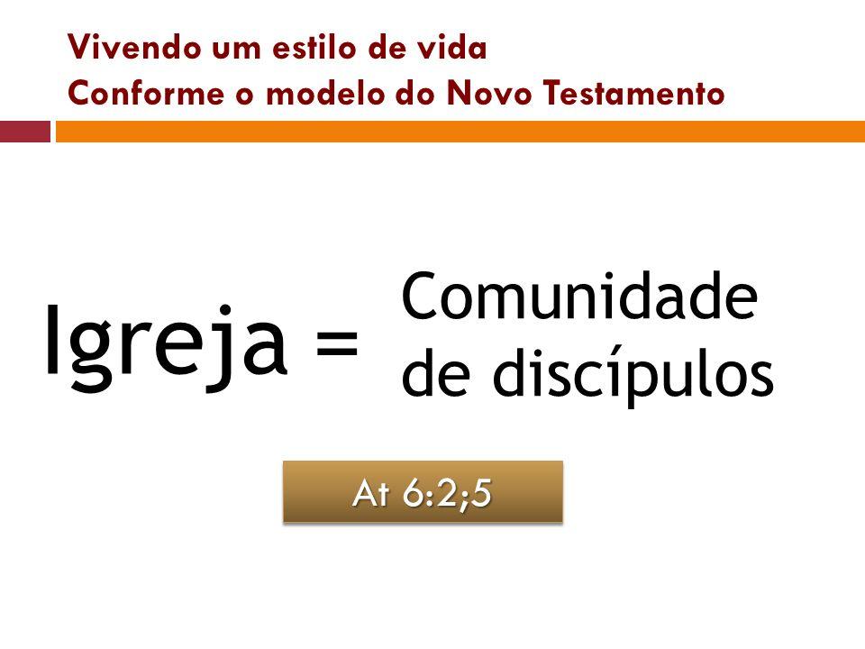 Vivendo um estilo de vida Conforme o modelo do Novo Testamento Igreja= Comunidade de discípulos At 6:2;5