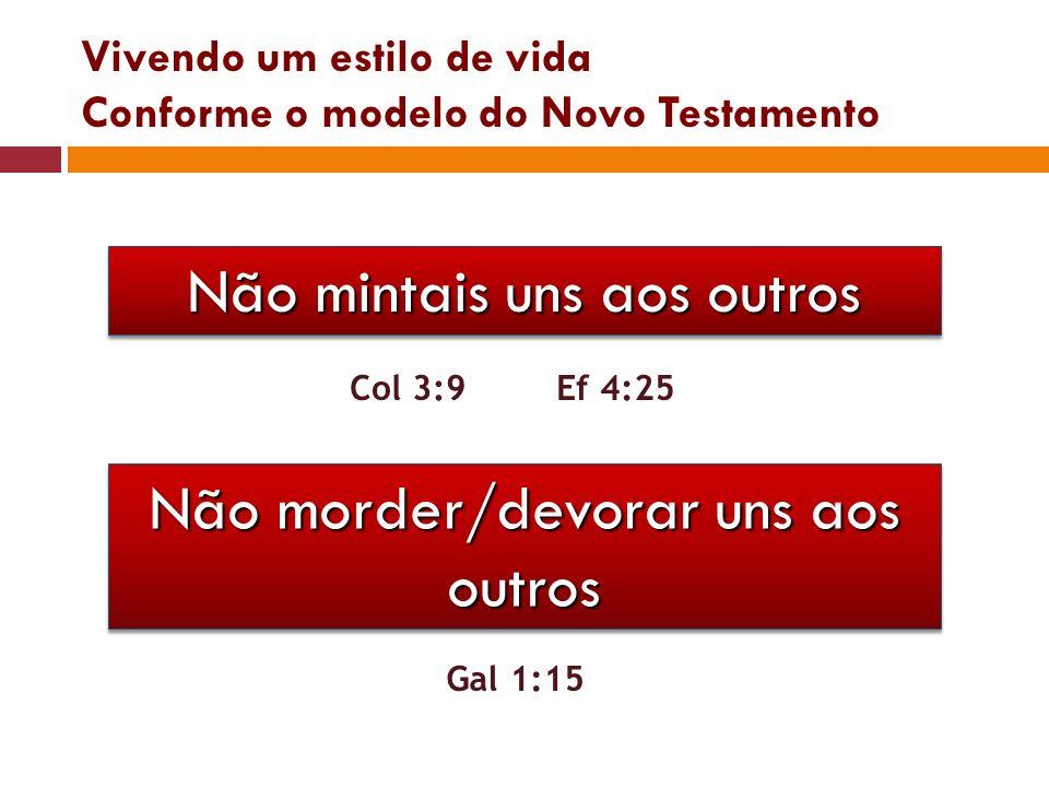 Vivendo um estilo de vida Conforme o modelo do Novo Testamento Não mintais uns aos outros Col 3:9Ef 4:25 Não morder/devorar uns aos outros Gal 1:15