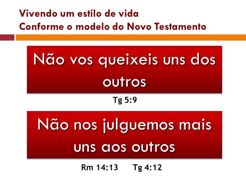 Vivendo um estilo de vida Conforme o modelo do Novo Testamento Não vos queixeis uns dos outros Tg 5:9 Não nos julguemos mais uns aos outros Rm 14:13Tg