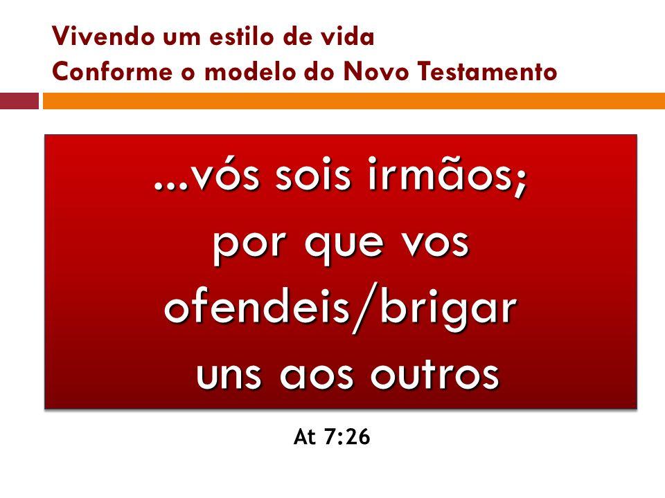 Vivendo um estilo de vida Conforme o modelo do Novo Testamento...vós sois irmãos; por que vos ofendeis/brigar uns aos outros At 7:26