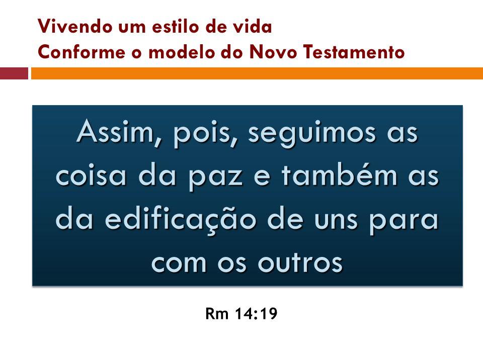 Vivendo um estilo de vida Conforme o modelo do Novo Testamento Assim, pois, seguimos as coisa da paz e também as da edificação de uns para com os outr