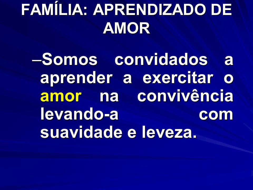 FAMÍLIA: APRENDIZADO DE AMOR –Somos convidados a aprender a exercitar o amor na convivência levando-a com suavidade e leveza.