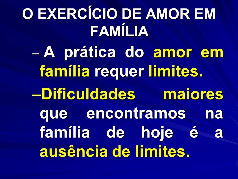 O EXERCÍCIO DE AMOR EM FAMÍLIA – A prática do amor em família requer limites. –Dificuldades maiores que encontramos na família de hoje é a ausência de