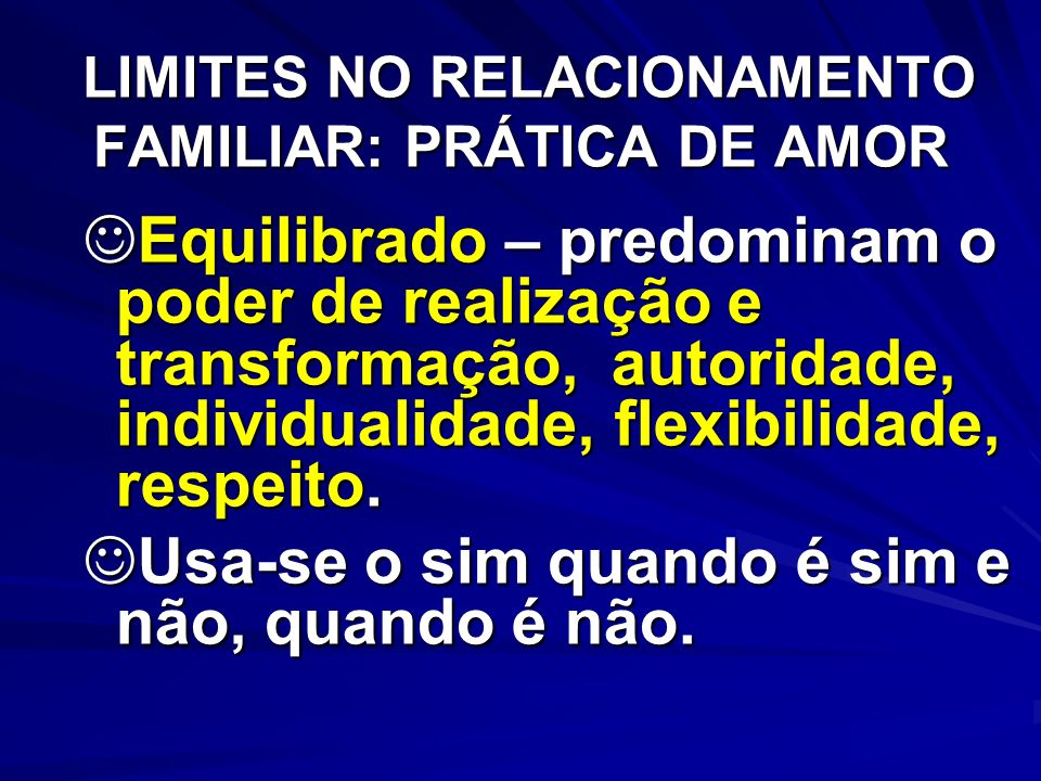 LIMITES NO RELACIONAMENTO FAMILIAR: PRÁTICA DE AMOR LIMITES NO RELACIONAMENTO FAMILIAR: PRÁTICA DE AMOR Equilibrado – predominam o poder de realização