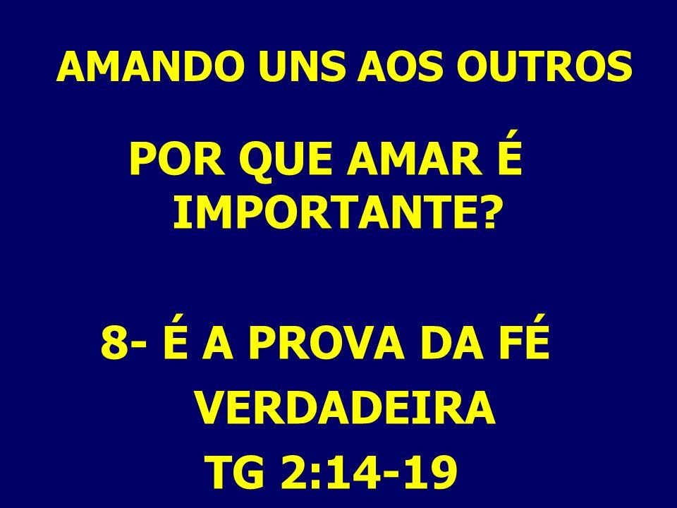 AMANDO UNS AOS OUTROS POR QUE AMAR É IMPORTANTE? 8- É A PROVA DA FÉ VERDADEIRA TG 2:14-19