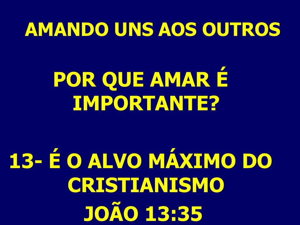 AMANDO UNS AOS OUTROS POR QUE AMAR É IMPORTANTE? 13- É O ALVO MÁXIMO DO CRISTIANISMO JOÃO 13:35