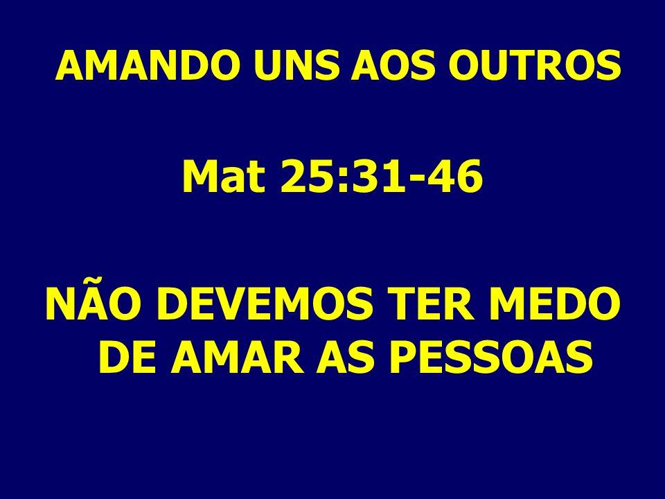 AMANDO UNS AOS OUTROS Mat 25:31-46 NÃO DEVEMOS TER MEDO DE AMAR AS PESSOAS