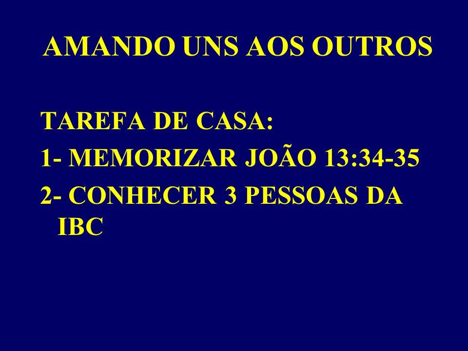 AMANDO UNS AOS OUTROS TAREFA DE CASA: 1- MEMORIZAR JOÃO 13:34-35 2- CONHECER 3 PESSOAS DA IBC
