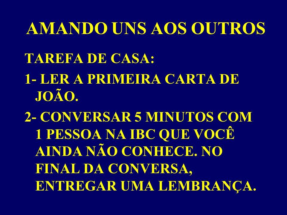 AMANDO UNS AOS OUTROS TAREFA DE CASA: 1- LER A PRIMEIRA CARTA DE JOÃO.