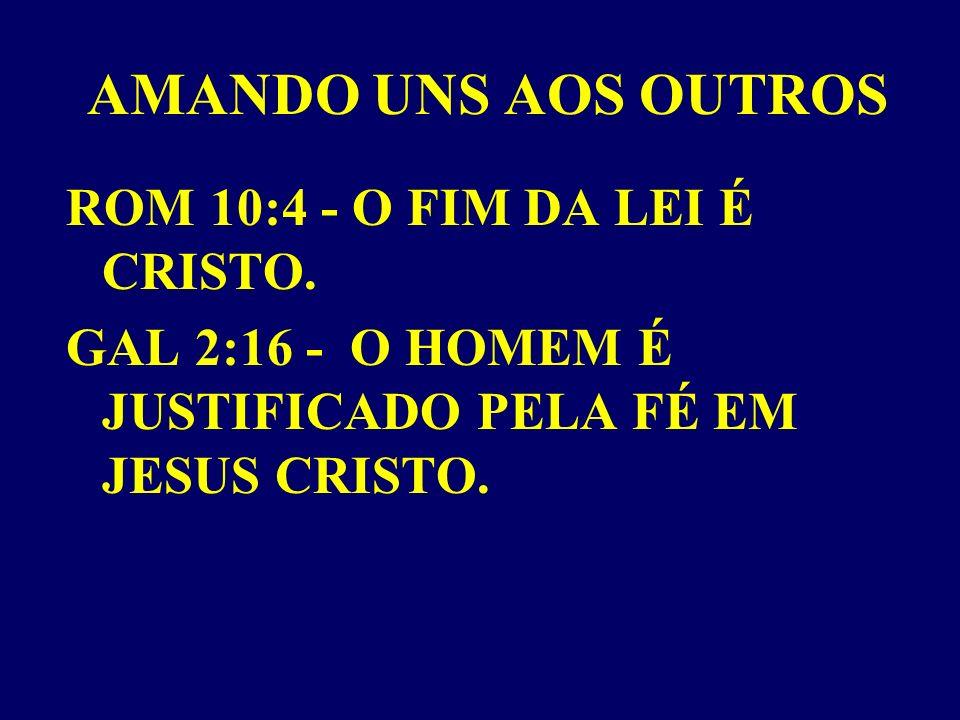 AMANDO UNS AOS OUTROS ROM 10:4 - O FIM DA LEI É CRISTO.